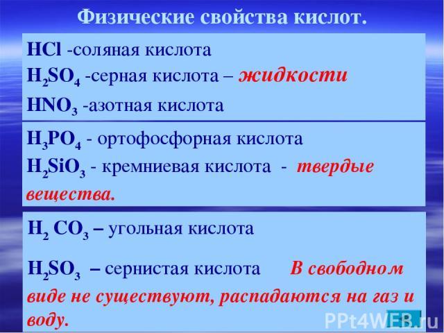 Физические свойства кислот. H2 CO3 – угольная кислота H2SO3 – сернистая кислота В свободном виде не существуют, распадаются на газ и воду. HCl -соляная кислота H2SO4 -серная кислота – жидкости HNO3 -азотная кислота H3РO4 - ортофосфорная кислота H2Si…