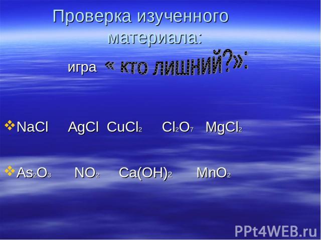 Проверка изученного материала: игра NaCl AgCl CuCl2 Cl2O7 MgCl2 As2O3 NO2 Ca(OН)2 MnO2
