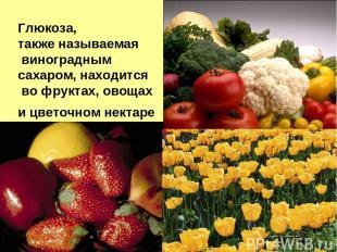 Глюкоза, также называемая виноградным сахаром, находится во фруктах, овощах и цв