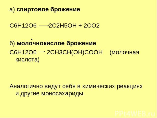 а) спиртовое брожение C6H12O6 2C2H5OH + 2CO2 б) молочнокислое брожение C6H12O6 2CH3CH(OH)COOH(молочная кислота) Аналогично ведут себя в химических реакциях и другие моносахариды.