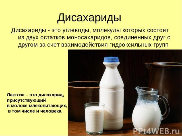 Дисахариды Дисахариды - это углеводы, молекулы которых состоят из двух остатков моносахаридов, соединенных друг с другом за счет взаимодействия гидроксильных групп Лактоза – это дисахарид, присутствующий в молоке млекопитающих, в том числе и человека.