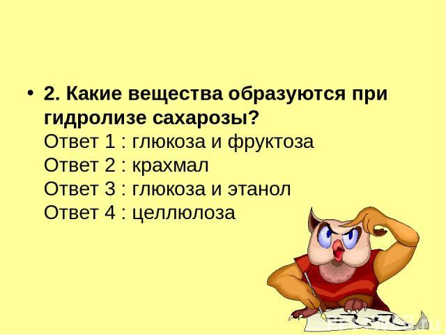 2. Какие вещества образуются при гидролизе сахарозы? Ответ 1 : глюкоза и фруктоза Ответ 2 : крахмал Ответ 3 : глюкоза и этанол Ответ 4 : целлюлоза