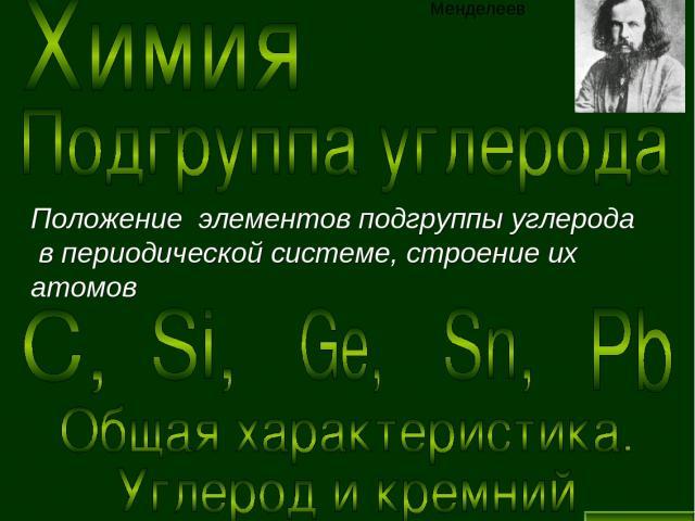Положение элементов подгруппы углерода в периодической системе, строение их атомов Дмитрий Иванович Менделеев Выход