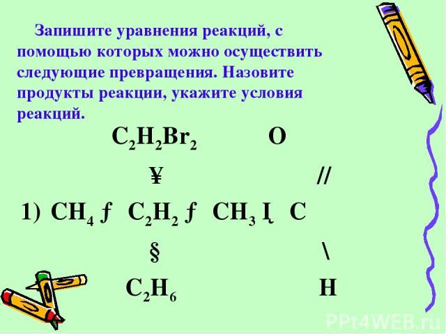 Запишите уравнения реакций, с помощью которых можно осуществить следующие превращения. Назовите продукты реакции, укажите условия реакций. C2H2Br2 О ↑ // 1) CH4 → C2H2 → CH3 ─ C ↓ \ C2H6 H