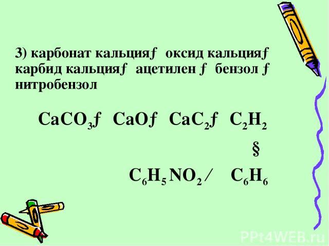 3) карбонат кальция→ оксид кальция→ карбид кальция→ ацетилен → бензол → нитробензол CaCO3→ CaO→ CaC2→ C2H2 ↓ C6H5 NO2 ← C6H6
