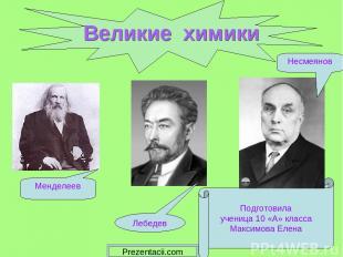Великие химики Подготовила ученица 10 «А» класса Максимова Елена Менделеев Лебед