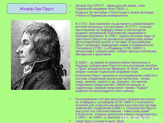 Жозеф-Луи ПРУСТ - французский химик, член Парижской академии наук (1816 г.). Родился 26 сентября 1754 в Анже в семье аптекаря. Учился в Парижском университете. В 1775 г. был назначен на должность управляющего аптекой больницы Сальпетриер. В 1777 г. …