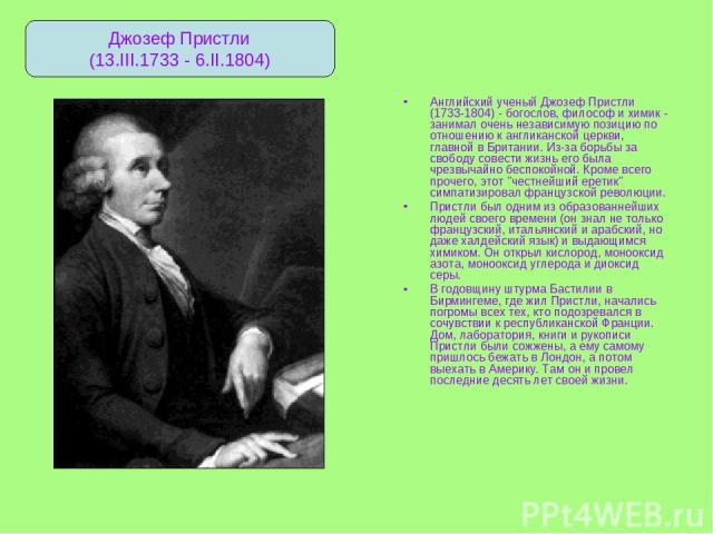 Английский ученый Джозеф Пристли (1733-1804) - богослов, философ и химик - занимал очень независимую позицию по отношению к англиканской церкви, главной в Британии. Из-за борьбы за свободу совести жизнь его была чрезвычайно беспокойной. Кроме всего …