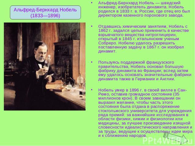 Альфред-Бернхард Нобель — шведский инженер, изобретатель динамита. Нобель родился в 1833 г. в. России, где отец его был директором казенного порохового завода. Отдавшись химическим занятиям, Нобель с 1862 г. задался целью применить в качестве взрывч…
