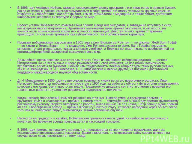 В 1896 году Альфред Нобель завещал специальному фонду превратить его имущество в ценные бумаги, доход от которых должен ежегодно выдаваться в виде премий его имени ученым за крупные научные открытия и изобретения в области физики, химии, физиологии …
