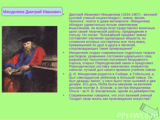 Дмитрий Иванович Менделеев (1834-1907) - великий русский ученый-энциклопедист, химик, физик, технолог, геолог и даже метеоролог. Менделеев обладал удивительно ясным химическим мышлением, он всегда ясно представлял конечные цели своей творческой рабо…