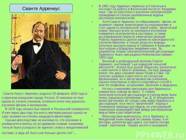 В 1881 году Аррениус переехал в Стокгольм и поступил на работу в Физический институт Академии наук. Там он приступил к изучению электрической проводимости сильно разбавленных водных растворов электролитов. Хотя Сванте Аррениус по образованию - физик…