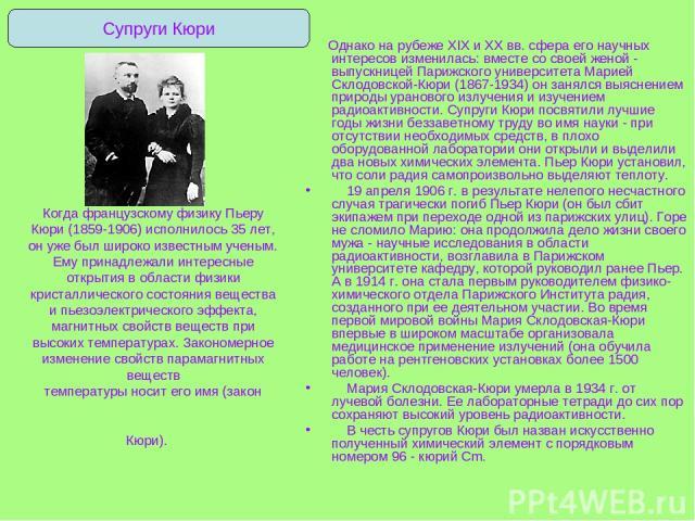 Когда французскому физику Пьеру Кюри (1859-1906) исполнилось 35 лет, он уже был широко известным ученым. Ему принадлежали интересные открытия в области физики кристаллического состояния вещества и пьезоэлектрического эффекта, магнитных свойств вещес…
