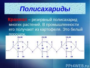Крахмал – резервный полисахарид многих растений. В промышленности его получают и
