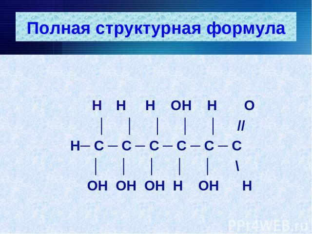 Полная структурная формула Н Н Н ОН Н О │ │ │ │ │ // Н─ С ─ С ─ С ─ С ─ С ─ С │ │ │ │ │ \ ОН ОН ОН Н ОН Н