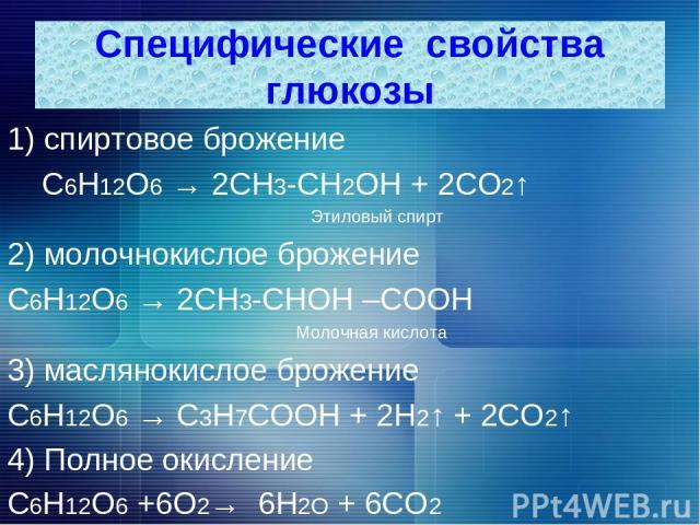 1) спиртовое брожение С6Н12О6 → 2СН3-СН2ОН + 2СО2↑ Этиловый спирт 2) молочнокислое брожение С6Н12О6 → 2СН3-СНОН –СООН Молочная кислота 3) маслянокислое брожение С6Н12О6 → С3Н7СООН + 2Н2↑ + 2СО2↑ 4) Полное окисление С6Н12О6 +6О2→ 6Н2О + 6СО2 Специфич…