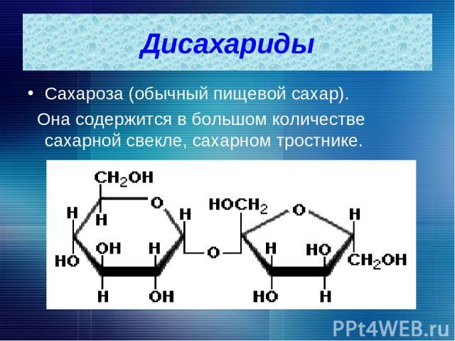 Дисахариды Сахароза (обычный пищевой сахар). Она содержится в большом количестве сахарной свекле, сахарном тростнике.
