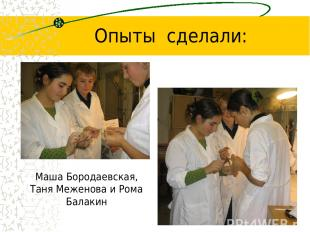 Опыты сделали: Маша Бородаевская, Таня Меженова и Рома Балакин