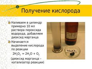 Получение кислорода Наливаем в цилиндр примерно 10 мл раствора пероксида водород