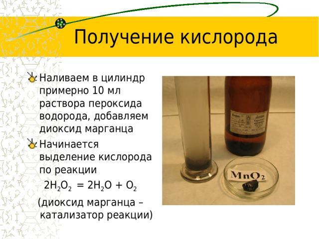 Получение кислорода Наливаем в цилиндр примерно 10 мл раствора пероксида водорода, добавляем диоксид марганца Начинается выделение кислорода по реакции 2H2O2 = 2H2O + O2 (диоксид марганца – катализатор реакции)