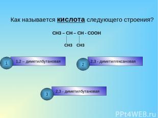Как называется кислота следующего строения? CH3 – CH – CH - COOH CH3 CH3 1,2 – д