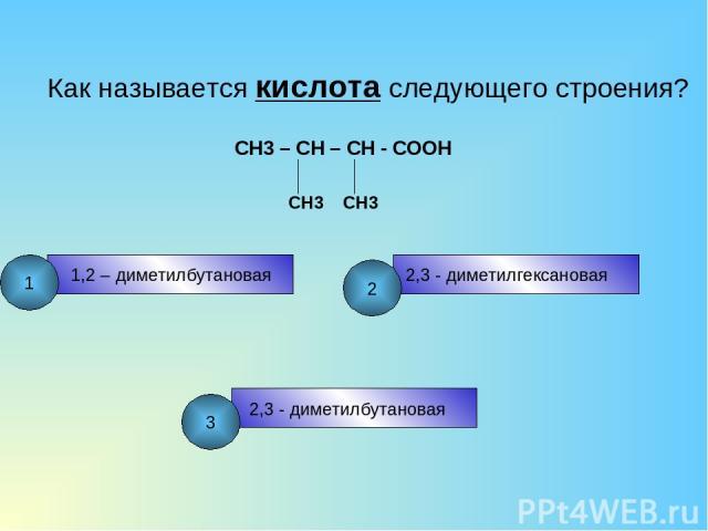 Как называется кислота следующего строения? CH3 – CH – CH - COOH CH3 CH3 1,2 – диметилбутановая 2,3 - диметилгексановая 2,3 - диметилбутановая 1 2 3