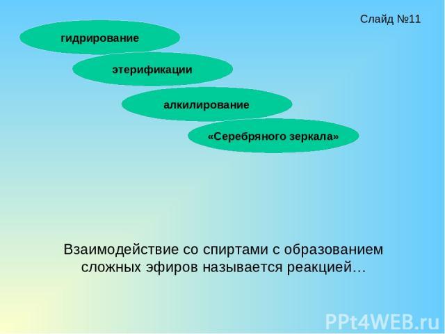 Взаимодействие со спиртами с образованием сложных эфиров называется реакцией… гидрирование этерификации алкилирование «Серебряного зеркала» Слайд №11