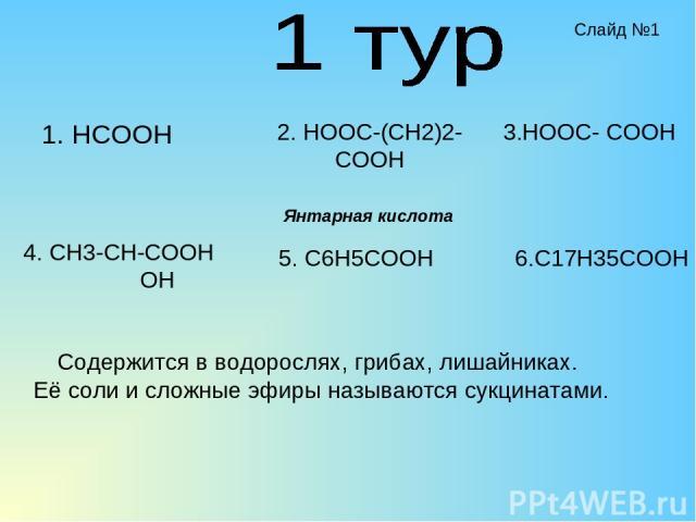 1. HCOOH 2. HOOC-(CH2)2-COOH 4. CH3-CH-COOH OH 5. C6H5COOH 3.HOOC- COOH 6.C17H35COOH Содержится в водорослях, грибах, лишайниках. Её соли и сложные эфиры называются сукцинатами. Янтарная кислота Слайд №1