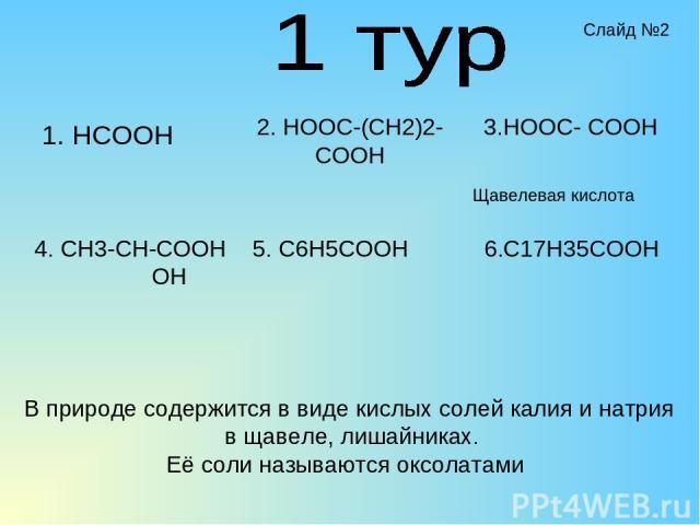 1. HCOOH 2. HOOC-(CH2)2-COOH 4. CH3-CH-COOH OH 5. C6H5COOH 3.HOOC- COOH 6.C17H35COOH В природе содержится в виде кислых солей калия и натрия в щавеле, лишайниках. Её соли называются оксолатами Щавелевая кислота Слайд №2