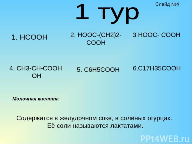 1. HCOOH 2. HOOC-(CH2)2-COOH 4. CH3-CH-COOH OH 5. C6H5COOH 3.HOOC- COOH 6.C17H35COOH Содержится в желудочном соке, в солёных огурцах. Её соли называются лактатами. Молочная кислота Слайд №4