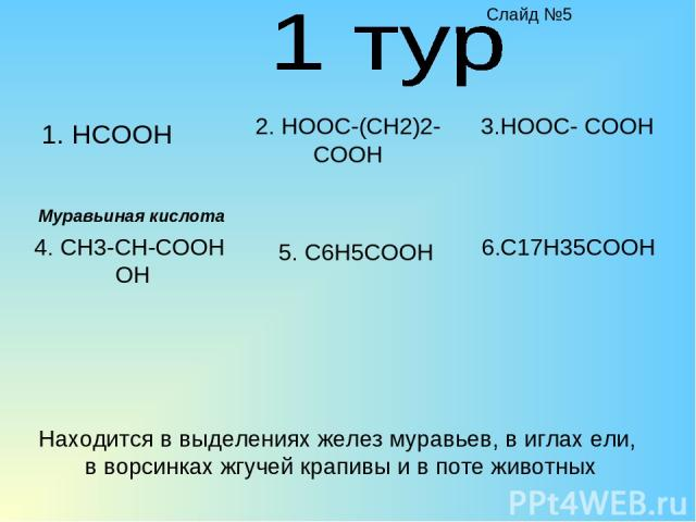 1. HCOOH 2. HOOC-(CH2)2-COOH 4. CH3-CH-COOH OH 5. C6H5COOH 3.HOOC- COOH 6.C17H35COOH Находится в выделениях желез муравьев, в иглах ели, в ворсинках жгучей крапивы и в поте животных Муравьиная кислота Слайд №5