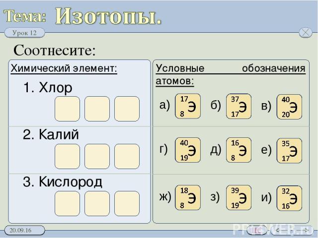 Соотнесите: Химический элемент: Условные обозначения атомов: 1. Хлор 2. Калий 3. Кислород а) б) в) г) д) е) ж) з) и) Урок 12 ПС