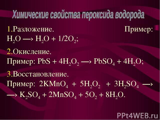 Разложение. Пример: H2O —› H2O + 1/2O2; Окисление. Пример: PbS + 4H2O2 —› PbSO4 + 4H2O; Восстановление. Пример: 2KMnO4 + 5H2O2 + 3H2SO4 —› —› K2SO4 + 2MnSO4 + 5O2 + 8H2O.