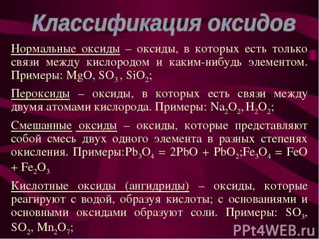 Нормальные оксиды – оксиды, в которых есть только связи между кислородом и каким-нибудь элементом. Примеры: MgO, SO3 , SiO2; Пероксиды – оксиды, в которых есть связи между двумя атомами кислорода. Примеры: Na2O2, H2O2; Смешанные оксиды – оксиды, кот…
