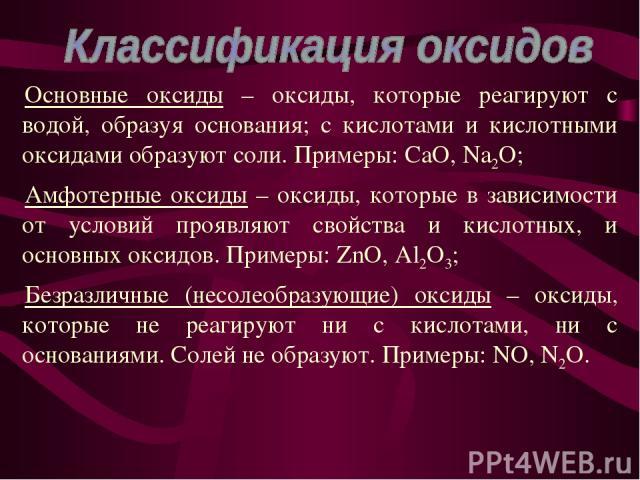 Основные оксиды – оксиды, которые реагируют с водой, образуя основания; с кислотами и кислотными оксидами образуют соли. Примеры: CaO, Na2O; Амфотерные оксиды – оксиды, которые в зависимости от условий проявляют свойства и кислотных, и основных окси…