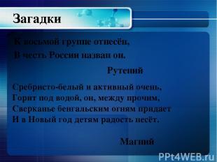 К восьмой группе отнесён, В честь России назван он. Рутений Сребристо-белый и ак