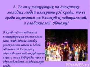 2. Если у танцующих на дискотеке молодых людей измерить рН крови, то ее среда ок