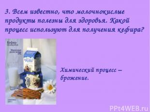 3. Всем известно, что молочнокислые продукты полезны для здоровья. Какой процесс