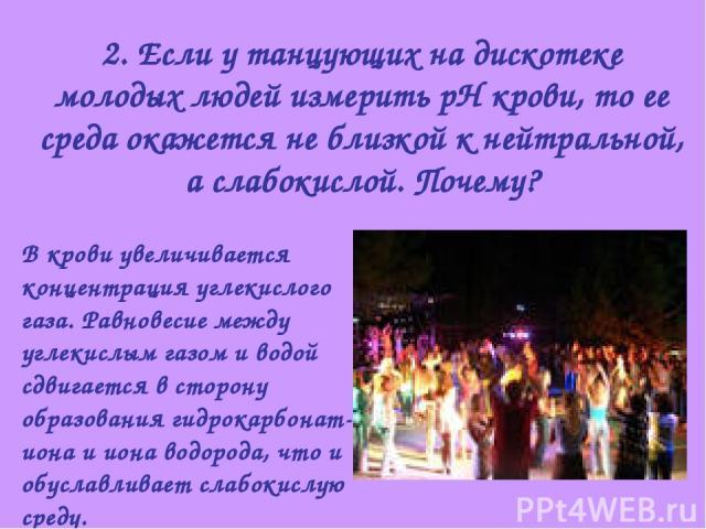 2. Если у танцующих на дискотеке молодых людей измерить рН крови, то ее среда окажется не близкой к нейтральной, а слабокислой. Почему? В крови увеличивается концентрация углекислого газа. Равновесие между углекислым газом и водой сдвигается в сторо…