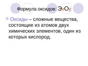 Формула оксидов: ЭхОу Оксиды – сложные вещества, состоящие из атомов двух химиче