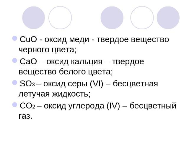 СuО - оксид меди - твердое вещество черного цвета; СаО – оксид кальция – твердое вещество белого цвета; SО3 – оксид серы (VІ) – бесцветная летучая жидкость; СО2 – оксид углерода (ІV) – бесцветный газ.