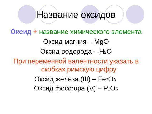 Название оксидов Оксид + название химического элемента Оксид магния – МgО Оксид водорода – Н2О При переменной валентности указать в скобках римскую цифру Оксид железа (ІІІ) – Fe2О3 Оксид фосфора (V) – Р2О5