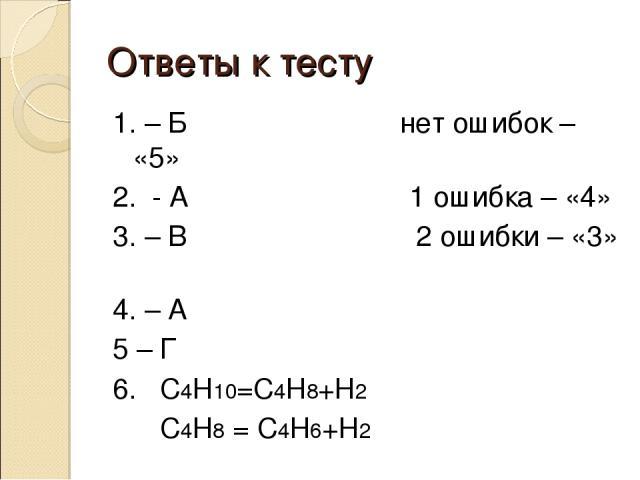 Ответы к тесту 1. – Б нет ошибок – «5» 2. - А 1 ошибка – «4» 3. – В 2 ошибки – «3» 4. – А 5 – Г 6. С4Н10=С4Н8+Н2 С4Н8 = С4Н6+Н2