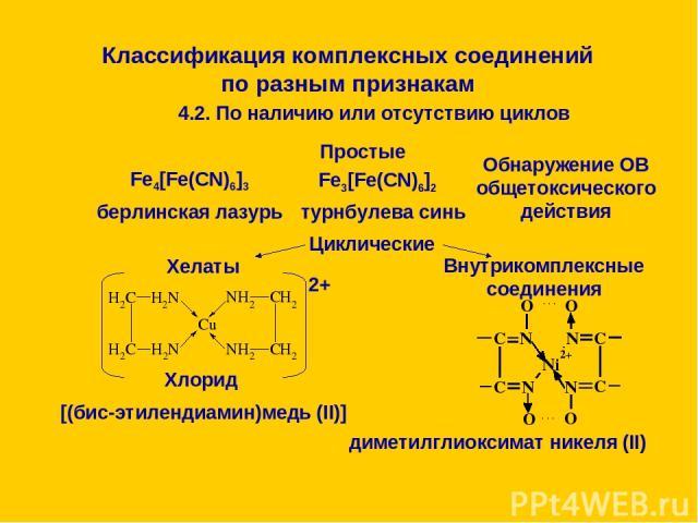 Классификация комплексных соединений по разным признакам 4.2. По наличию или отсутствию циклов Простые Fe4[Fe(CN)6]3 берлинская лазурь Fe3[Fe(CN)6]2 турнбулева синь Обнаружение ОВ общетоксического действия Циклические Хелаты 2+ Хлорид [(бис-этиленди…