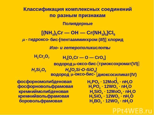 Классификация комплексных соединений по разным признакам 4. По внутренней структуре комплексного соединения Моноядерные 4.2. По наличию циклов 4.1. По числу ядер Полиядерные Полиядерные [(NH3)5Cr — OH — Cr(NH3)5]Cl5 - гидроксо- бис- [пентаамминхром …