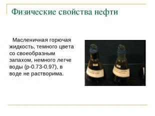 Физические свойства нефти Масленичная горючая жидкость, темного цвета со своеобр