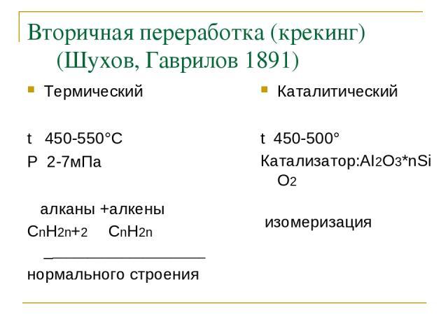 Вторичная переработка (крекинг) (Шухов, Гаврилов 1891) Термический t 450-550°C P 2-7мПа алканы +алкены СnH2n+2 СnH2n _______________________ нормального строения Каталитический t 450-500° Катализатор:AI2O3*nSiO2 изомеризация