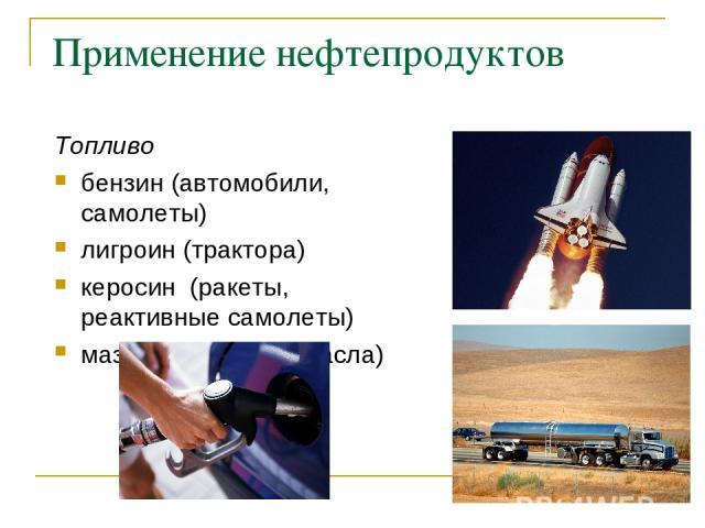 Применение нефтепродуктов Топливо бензин (автомобили, самолеты) лигроин (трактора) керосин (ракеты, реактивные самолеты) мазут (смазочные масла)