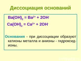 Диссоциация оснований Ba(OH)2 = Ba2+ + 2OH- Сa(OH)2 = Сa2+ + 2OH- Основания - пр