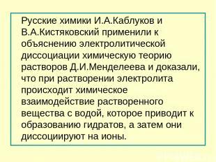 Русские химики И.А.Каблуков и В.А.Кистяковский применили к объяснению электролит